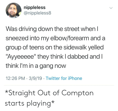 "Driving, Iphone, and Twitter: nippleless  @nippleless8  Was driving down the street whenl  sneezed into my elbow/forearm and a  group of teens on the sidewalk yelled  ""Ayyeeeee"" they think I dabbed and l  think I'm in a gang now  12:26 PM 3/9/19 Twitter for iPhone *Straight Out of Compton starts playing*"