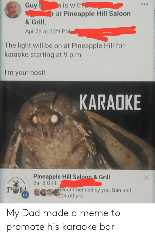 Karaoke Bar: nis witl  at Pineapple Hill Saloon  Guy  & Grill.  Apr 28 at 3:29 PM  The light will be on at Pineapple Hill for  karaoke starting at 9 p.m  I'm your host!  KARADKE  Pineapple Hill Saloon& Grill  Bar & Grill  eommended by you, Dan and  24 others  4.1 My Dad made a meme to promote his karaoke bar