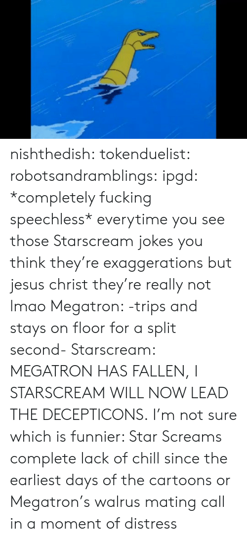 Will Now: nishthedish:  tokenduelist:  robotsandramblings:  ipgd:  *completely fucking speechless*  everytime you see those Starscream jokes you think they're exaggerations but jesus christ they're really not lmao  Megatron: -trips and stays on floor for a split second- Starscream: MEGATRON HAS FALLEN, I STARSCREAM WILL NOW LEAD THE DECEPTICONS.   I'm not sure which is funnier: Star Screams complete lack of chill since the earliest days of the cartoons or Megatron's walrus mating call in a moment of distress