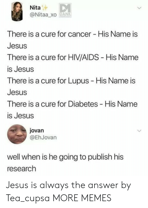 Dank, Jesus, and Memes: Nita  @Nitaa xo DANK  There is a cure for cancer - His Name is  Jesus  There is a cure for HIV/AIDS - His Name  is Jesus  There is a cure for Lupus - His Name is  Jesus  There is a cure for Diabetes His Name  is Jesus  jovan  @EhJovan  well when is he going to publish his  research Jesus is always the answer by Tea_cupsa MORE MEMES