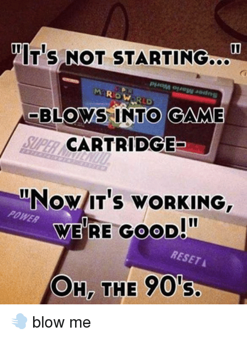 Blowing Me: NITIS NOT STARTING  BLOWS INTO GAME  CARTRIDGE  itNow IT's wORKING,  WERE GOOD!  BESETA  OH, THE 90's 💨 blow me