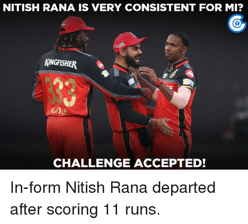 Memes, Accepted, and 🤖: NITISH RANA IS VERY CONSISTENT FOR MI?  MINGFISHER  CHALLENGE ACCEPTED! In-form Nitish Rana departed after scoring 11 runs.