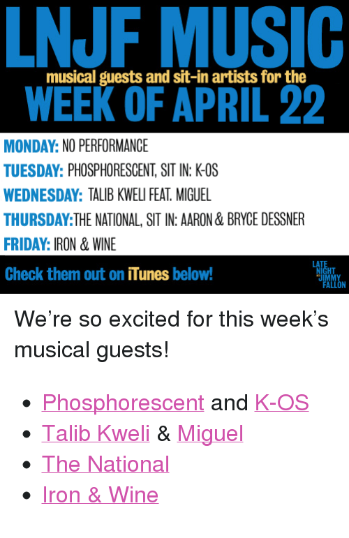"echelon: NJF MUSIC  WEEK OF APRIL 22  musical guests and sit-in artists for the  MONDAY: NO PERFORMANCE  TUESDAY: PHOSPHORESCENT, SIT IN: K-OS  WEDNESDAY: TALIB KWELI FEAT. MIGUEL  THURSDAY:THE NATIONAL, SIT IN: AARON & BRYCE DESSNER  FRIDAY: IRON & WINE  Check them out on iTunes below!  LA  HT <p>We&rsquo;re so excited for this week&rsquo;s musical guests! </p> <ul><li><a href=""http://click.linksynergy.com/fs-bin/stat?id=ph25hPjXdwc&amp;offerid=146261&amp;type=3&amp;subid=0&amp;tmpid=1826&amp;RD_PARM1=https%253A%252F%252Fitunes.apple.com%252Fus%252Falbum%252Fmuchacho%252Fid599116184%253Fuo%253D4%2526partnerId%253D30"" target=""_blank"">Phosphorescent</a> and <a href=""http://click.linksynergy.com/fs-bin/stat?id=ph25hPjXdwc&amp;offerid=146261&amp;type=3&amp;subid=0&amp;tmpid=1826&amp;RD_PARM1=https%253A%252F%252Fitunes.apple.com%252Fus%252Falbum%252Fblack-on-blonde%252Fid595761833%253Fuo%253D4%2526partnerId%253D30"" target=""_blank"">K-OS</a></li> <li><a href=""http://click.linksynergy.com/fs-bin/stat?id=ph25hPjXdwc&amp;offerid=146261&amp;type=3&amp;subid=0&amp;tmpid=1826&amp;RD_PARM1=https%253A%252F%252Fitunes.apple.com%252Fus%252Falbum%252Fupper-echelon-single%252Fid596014942%253Fuo%253D4%2526partnerId%253D30"" target=""_blank"">Talib Kweli</a> &amp; <a href=""http://click.linksynergy.com/fs-bin/stat?id=ph25hPjXdwc&amp;offerid=146261&amp;type=3&amp;subid=0&amp;tmpid=1826&amp;RD_PARM1=https%253A%252F%252Fitunes.apple.com%252Fus%252Falbum%252Fkaleidoscope-dream%252Fid561709112%253Fuo%253D4%2526partnerId%253D30"" target=""_blank"">Miguel</a></li> <li><a href=""http://click.linksynergy.com/fs-bin/stat?id=ph25hPjXdwc&amp;offerid=146261&amp;type=3&amp;subid=0&amp;tmpid=1826&amp;RD_PARM1=https%253A%252F%252Fitunes.apple.com%252Fus%252Falbum%252Ftrouble-will-find-me%252Fid626872826%253Fuo%253D4%2526partnerId%253D30"" target=""_blank"">The National</a> <a href=""http://click.linksynergy.com/fs-bin/stat?id=ph25hPjXdwc&amp;offerid=146261&amp;type=3&amp;subid=0&amp;tmpid=1826&amp;RD_PARM1=https%253A%252F%252Fitunes.apple.com%252Fus%252Falbum%252Fits-our-love-single%252Fid565637579%253Fuo%253D4%2526partnerId%253D30"" target=""_blank""><br/></a></li> <li><a href=""http://click.linksynergy.com/fs-bin/stat?id=ph25hPjXdwc&amp;offerid=146261&amp;type=3&amp;subid=0&amp;tmpid=1826&amp;RD_PARM1=https%253A%252F%252Fitunes.apple.com%252Fus%252Falbum%252Fghost-on-ghost%252Fid609037846%253Fuo%253D4%2526partnerId%253D30"" target=""_blank"">Iron &amp; Wine</a></li> </ul>"