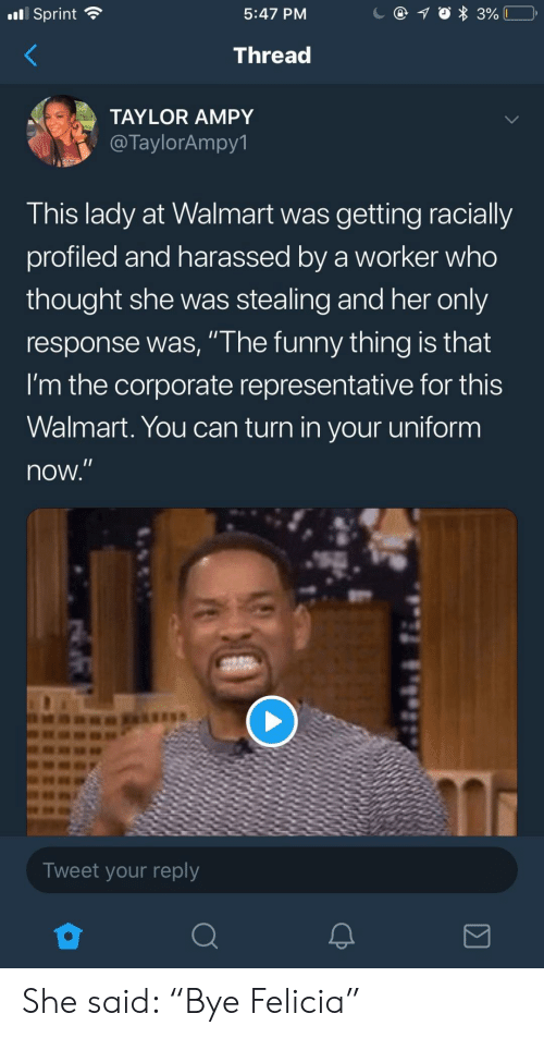 """Funny, Walmart, and Sprint: nl Sprint  5:47 PM  Thread  TAYLOR AMPY  @TaylorAmpy1  This lady at Walmart was getting racially  profiled and harassed by a worker who  thought she was stealing and her only  response was, """" he funny thing is that  I'm the corporate representative for this  Walmart. You can turn in your uniform  now  Tweet your reply She said: """"Bye Felicia"""""""