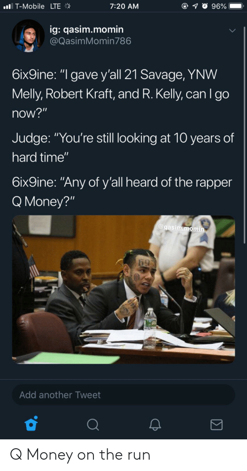 "Blackpeopletwitter, Funny, and Money: nl. T-Mobile  LTE  7:20 AM  ig: qasim.momin  @QasimMomin786  6ix9ine: ""l gave y'all 21 Savage, YNW  Melly, Robert Kraft, and R. Kelly, can I go  now?""  Judge: ""You're still looking at 10 years of  hard time'""  6ix9ine: ""Any of y'all heard of the rapper  Q Money?""  @gasim.momin  Add another Tweet Q Money on the run"