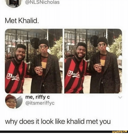 Khalid: @NLSNicholas  Met Khalid.  willbent  Marts  narl's  me, riffy c  @itsmeriffyc  why does it look like khalid met you  ifunny.co