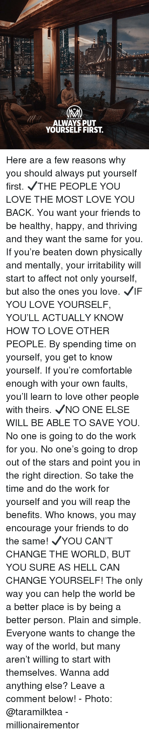 Comfortable, Friends, and Know Yourself: NM  MILLIONAIRE MENTOR  ALWAYS PUT  YOURSELF FIRST. Here are a few reasons why you should always put yourself first. ✔️THE PEOPLE YOU LOVE THE MOST LOVE YOU BACK. You want your friends to be healthy, happy, and thriving and they want the same for you. If you're beaten down physically and mentally, your irritability will start to affect not only yourself, but also the ones you love. ✔️IF YOU LOVE YOURSELF, YOU'LL ACTUALLY KNOW HOW TO LOVE OTHER PEOPLE. By spending time on yourself, you get to know yourself. If you're comfortable enough with your own faults, you'll learn to love other people with theirs. ✔️NO ONE ELSE WILL BE ABLE TO SAVE YOU. No one is going to do the work for you. No one's going to drop out of the stars and point you in the right direction. So take the time and do the work for yourself and you will reap the benefits. Who knows, you may encourage your friends to do the same! ✔️YOU CAN'T CHANGE THE WORLD, BUT YOU SURE AS HELL CAN CHANGE YOURSELF! The only way you can help the world be a better place is by being a better person. Plain and simple. Everyone wants to change the way of the world, but many aren't willing to start with themselves. Wanna add anything else? Leave a comment below! - Photo: @taramilktea - millionairementor