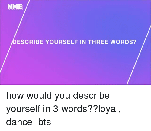 3 Words: NME  DESCRIBE YOURSELF IN THREE WORDS? how would you describe yourself in 3 words??loyal, dance,  bts
