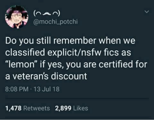 "Nsfw, Yes, and Lemon: nmn)  @mochi_potchi  Do you still remember when we  classified explicit/nsfw fics as  ""lemon"" if yes, you are certified for  a veteran's discount  8:08 PM 13 Jul 18  1,478 Retweets 2,899 Likes"
