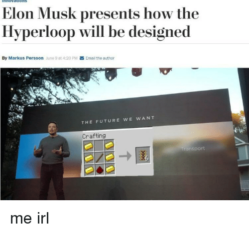 Hyperloop: nnovations  Elon Musk presents how the  Hyperloop will be designed  By Markus Persson June 9 at 4:20 PM  Email the author  THE FUTURE WE WANT  Crafting  transport me irl