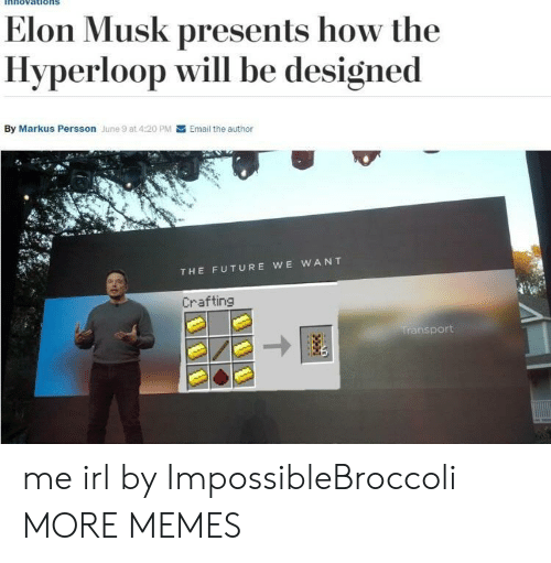 Dank, Future, and Memes: nnovations  Elon Musk presents how the  Hyperloop will be designed  By Markus Persson June 9 at 4:20 PM  Email the author  THE FUTURE WE WANT  Crafting  transport me irl by ImpossibleBroccoli MORE MEMES