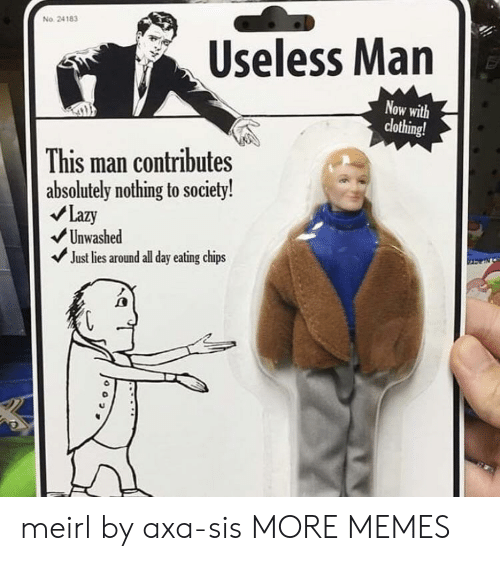 Eating Chips: No. 24183  Useless Man  Now with  clothing!  This man contributes  absolutely nothing to society!  Lazy  Unwashed  Just lies around all day eating chips  0 meirl by axa-sis MORE MEMES