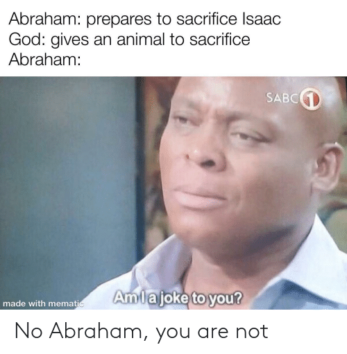 Abraham: No Abraham, you are not
