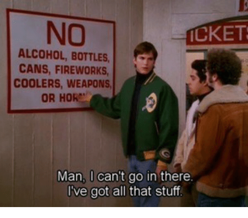 hor: NO  ALCOHOL, BOTTLES  CANS, FIREWORKS  COOLERS, WEAPONS  OR HOR  CKET  Man, l can't go in there  I've got all that stuf