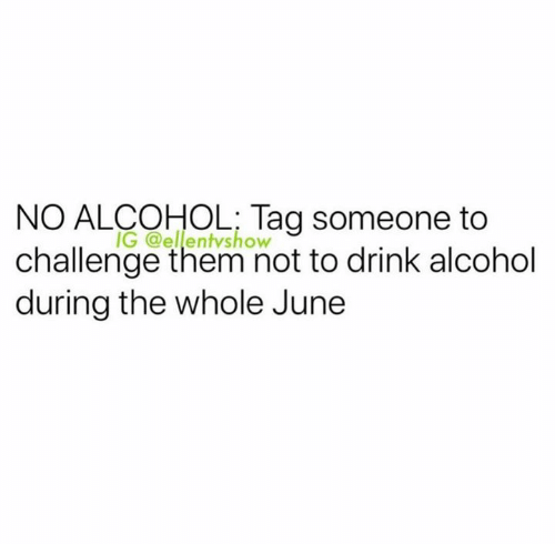Alcohol, Tag Someone, and Challenge: NO ALCOHOL; Tag someone to  IG @ellentvshow  challenge them not to drink alcohol  during the whole June