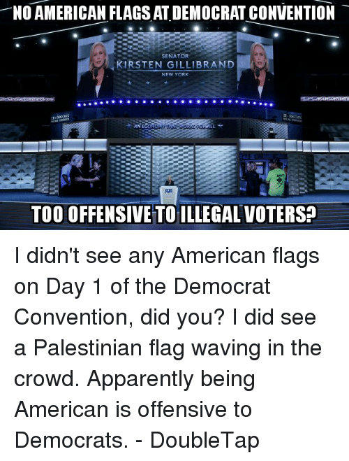Apparently, Memes, and New York: NO AMERICAN FLAGS AT DEMOCRAT CONVENTION  SENATOR  KIRSTEN GILLIBRAND  NEW YORK  TOO OFFENSIVETOILLEGAL VOTERS? I didn't see any American flags on Day 1 of the Democrat Convention, did you? I did see a Palestinian flag waving in the crowd. Apparently being American is offensive to Democrats. - DoubleTap