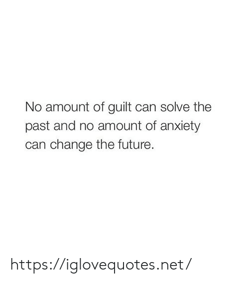 Future, Anxiety, and Change: No amount of guilt can solve the  past and no amount of anxiety  can change the future. https://iglovequotes.net/