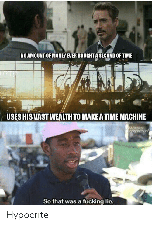time machine: NO AMOUNT OF MONEY EVER BOUGHT A SECOND OF TIME  USES HIS VASTWEALTH TO MAKE A TIME MACHINE  Dass  appeal  So that was a fucking lie. Hypocrite