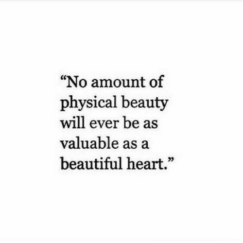"Beautiful, Heart, and Physical: ""No amount of  physical beauty  will ever be as  valuable as a  beautiful heart.""  95"