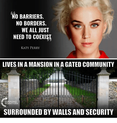 Community, Katy Perry, and Memes: NO BARRIERS.  NO BORDERS.  WE ALL JUST  NEED TO COEXIST  KATY PERRY  LIVES IN A MANSION IN A GATED COMMUNITY  URNING  POINT USA  SURROUNDED BY WALLS AND SECURITY