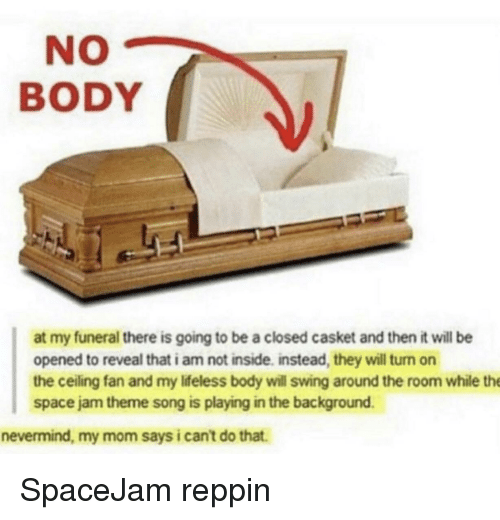 Space Jam: NO  BODY  at my funeral there is going to be a closed casket and then it will be  opened to reveal that i am not inside. instead, they will turn on  the ceiling fan and my Iifeless body will swing around the room while the  space jam theme song is playing in the background  nevermind, my mom says i cant do that. SpaceJam reppin