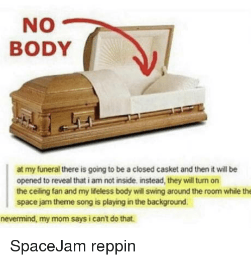 Space Jam: NO  BODY  at my funeral there is going to be a closed casket and then it will be  opened to reveal that i am not inside, instead, they will turn on  the ceiling fan and my ldeless body will swing around the room while the  space jam theme song is playing in the background  nevermind, my mom says i cant do that. SpaceJam reppin