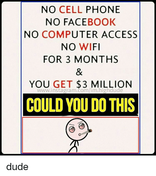 Face Book: NO CELL  PHONE  NO FACE  BOOK  NO COMPUTER ACCESS  NO WIFI  FOR 3 MONTHS  YOU GET  3 MILLION  COULD YOU DOTHIS dude