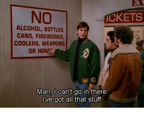 Alcohol, Fireworks, and All That: NO  CKETS  ALCOHOL, BOTTLES  CANS, FIREWORKS  COOLERS, WEAPONS  OR HOR  Man, I can't go in there.  I've got all that stuf