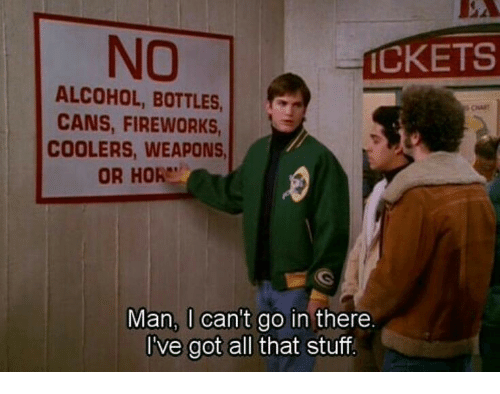 Alcohol, Fireworks, and Stuff: NO  CKETS  ALCOHOL, BOTTLES  CANS, FIREWORKS  COOLERS, WEAPONS  OR HOR  Man, U can't go in there  I've got all that stuff