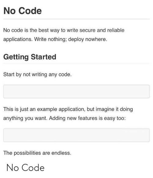 imagine it: No Code  No code is the best way to write secure and reliable  applications. Write nothing; deploy nowhere  Getting Started  Start by not writing any code  This is just an example application, but imagine it doing  anything you want. Adding new features is easy too:  The possibilities are endless. No Code