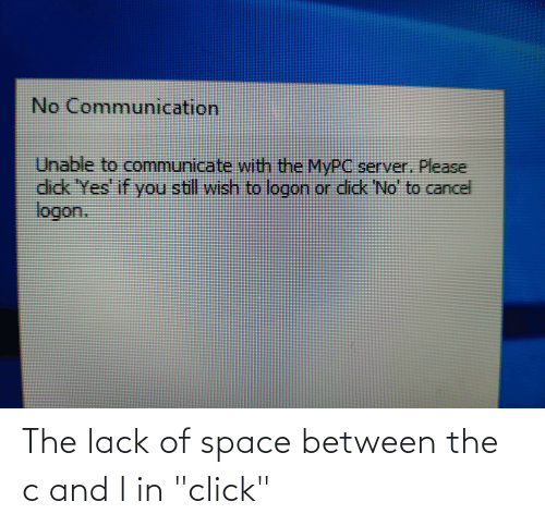 """Communicate: No Communication  Unable to communicate with the MYPC server. Please  dick 'Yes' if you still wish to logon or didk 'No' to cancel  logon.  ick No The lack of space between the c and l in """"click"""""""