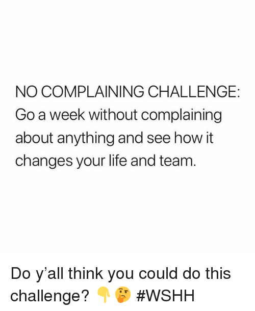 Life, Wshh, and Hood: NO COMPLAINING CHALLENGE:  Go a week without complaining  about anything and see how it  changes your life and team Do y'all think you could do this challenge? 👇🤔 #WSHH