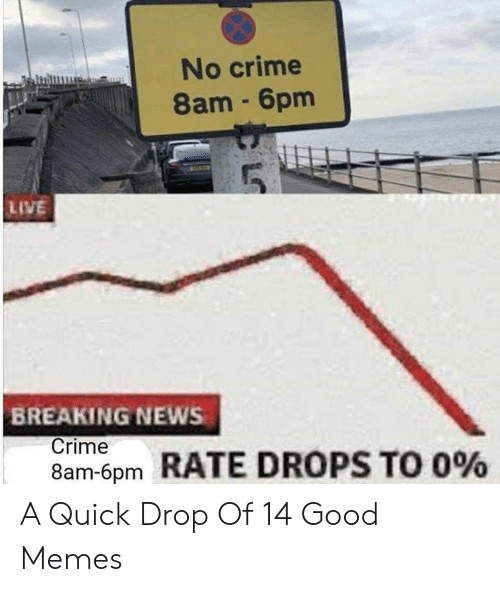 6pm: No crime  8am 6pm  LIVE  BREAKING NEWS  Crime  8am-6pm  RATE DROPS TO 0% A Quick Drop Of 14 Good Memes