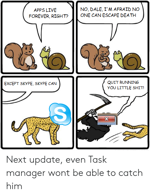 Apps: NO, DALE, I'M AFRAID NO  ONE CAN ESCAPE DEATH  APPS LIVE  FOREVER, RIGHT?  QUIT RUNNING  EXCEPT SKYPE, SKYPE CAN  yOU LITTLE SHIT!  х  onesketecoy Next update, even Task manager wont be able to catch him