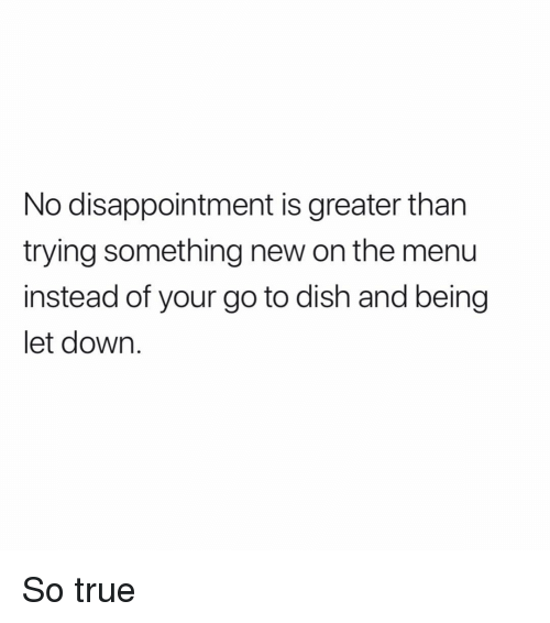 On The Menu: No disappointment is greater than  trying something new on the menu  instead of your go to dish and being  let down. So true