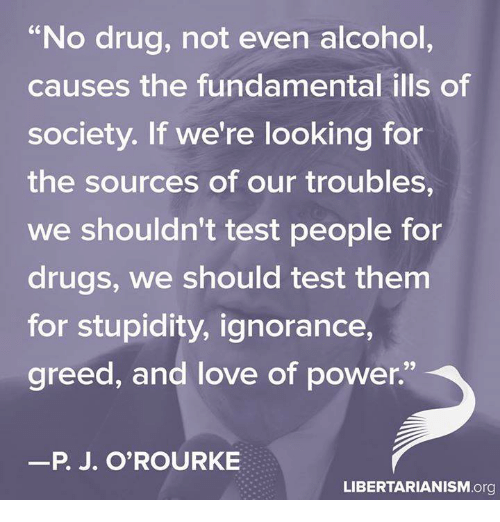 """P. J. O'Rourke: """"No drug, not even alcohol  causes the fundamental ills of  society. If we're looking for  the sources of our troubles,  We shouldn't test people for  drugs, we should test them  for stupidity, ignorance,  greed, and love of power.""""  P. J. O'ROURKE  LIBERTARIANISM.org"""
