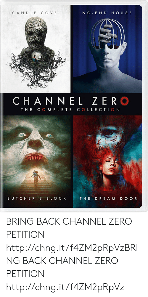 Channel Zero: NO END HOUS E  CANDLE C O V E  C HANNEL ZER O  THE CO MPLE TE COLLECTIO N  BUTCHER'S BLO C K  THE DRE A M D O O R BRING BACK CHANNEL ZERO PETITION http://chng.it/f4ZM2pRpVzBRING BACK CHANNEL ZERO PETITION http://chng.it/f4ZM2pRpVz