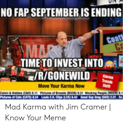 Jim Cramer: NO FAP SEPTEMBER IS ENDING  Coat  C2  MAR  TIME TO INVEST INTO  R/GONEWILD  Kama  Trands  Move Your Karma Now  Cavin& Roes11 Pem of rests (008 2 Moking Poe  taes of CasCATS)24 Los CKCs k)Good y g  1 Mad Karma with Jim Cramer   Know Your Meme