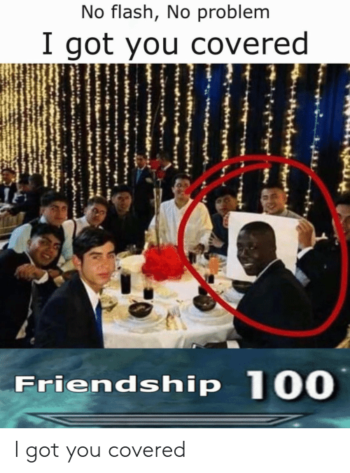 flash: No flash, No problem  I got you covered  Friendship 100 I got you covered