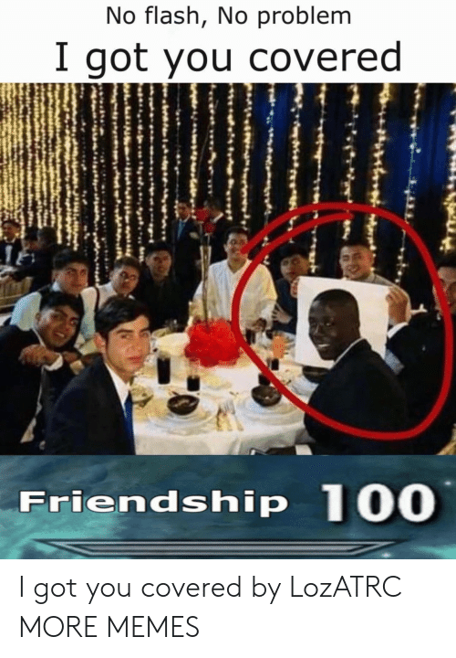 flash: No flash, No problem  I got you covered  Friendship 100 I got you covered by LozATRC MORE MEMES