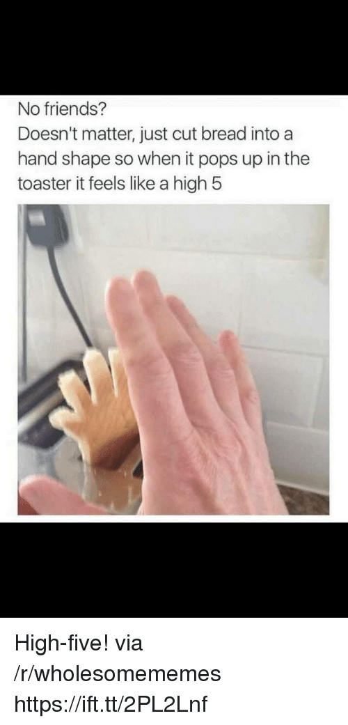 Friends, Bread, and High Five: No friends?  Doesn't matter, just cut bread into a  hand shape so when it pops up in the  toaster it feels like a high 5 High-five! via /r/wholesomememes https://ift.tt/2PL2Lnf