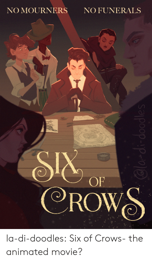 cla: NO FUNERALS  NO MOURNERS  SIX  CROWS  OF  Cla-di-doodles la-di-doodles:  Six of Crows- the animated movie?