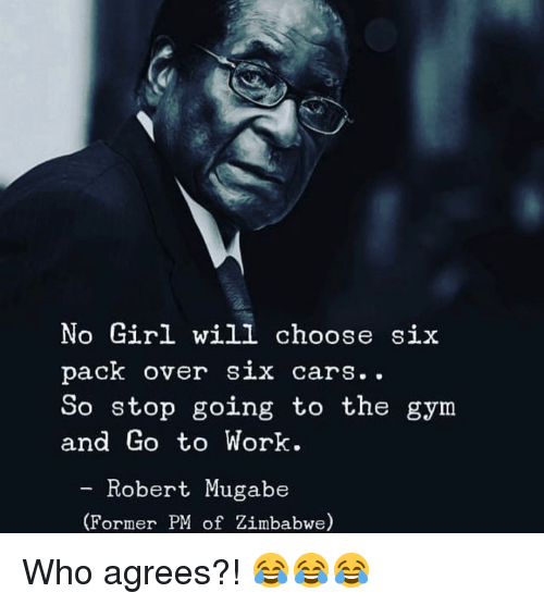Cars, Gym, and Work: No Girl will choose si:x  pack over six cars..  So stop going to the gym  and Go to Work  - Robert Mugabe  (Former PM of Zimbabwe) Who agrees?! 😂😂😂