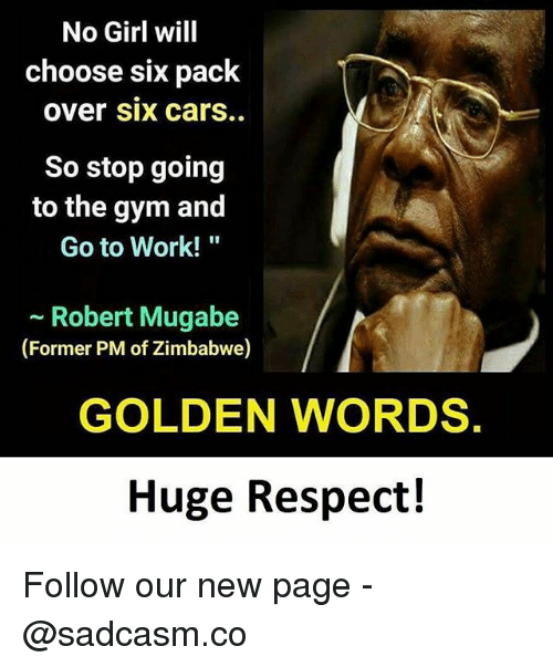 "zimbabwe: No Girl will  choose six pack  over Six carS.  So stop going  to the gym and  Go to Work!""  - Robert Mugabe  (Former PM of Zimbabwe)  GOLDEN WORDS.  Huge Respect! Follow our new page - @sadcasm.co"