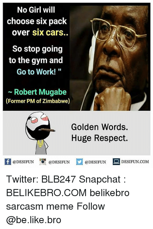 "zimbabwe: No Girl will  choose six pack  over six carS..  So stop going  to the gym and  Go to Work!""  ~ Robert Mugabe  (Former PM of Zimbabwe)  Golden Words  Huge Respect.  K @DESIFUN 1可@DESIFUN口@DESIFUN  DESIFUN.COM Twitter: BLB247 Snapchat : BELIKEBRO.COM belikebro sarcasm meme Follow @be.like.bro"