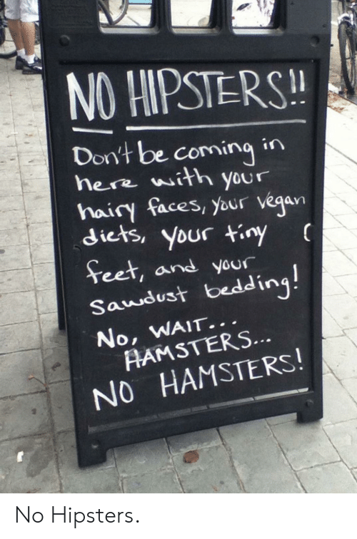 Diets: NO HIPSTERS!  Don't be comingin  here with your  hairy faces, your vegan  diets, your tiny  Teet, and your  Saudust bedding!  No, WAIT...  AAMSTERS...  NO HAMSTERS! No Hipsters.