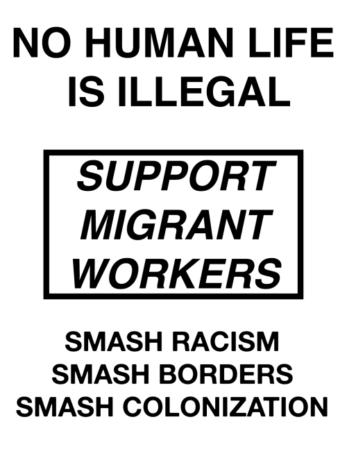Life, Racism, and Smashing: NO HUMAN LIFE  IS ILLEGAL  SUPPORT  MIGRANT  WORKERS  SMASH RACISM  SMASH BORDERS  SMASH COLONIZATION