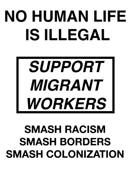 Migrant: NO HUMAN LIFE  IS ILLEGAL  SUPPORT  MIGRANT  WORKERS  SMASH RACISM  SMASH BORDERS  SMASH COLONIZATION