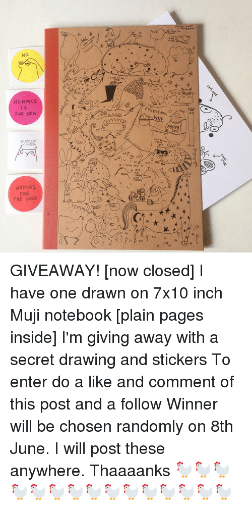 muji: NO  HUMMUS  FOR NOW  WAITING  FOR  THE VOID  t JAL  L you  INE  MMER GIVEAWAY! [now closed] I have one drawn on 7x10 inch Muji notebook [plain pages inside] I'm giving away with a secret drawing and stickers To enter do a like and comment of this post and a follow Winner will be chosen randomly on 8th June. I will post these anywhere. Thaaaanks 🐓🐓🐓🐓🐓🐓🐓🐓🐓🐓🐓🐓🐓🐓🐓
