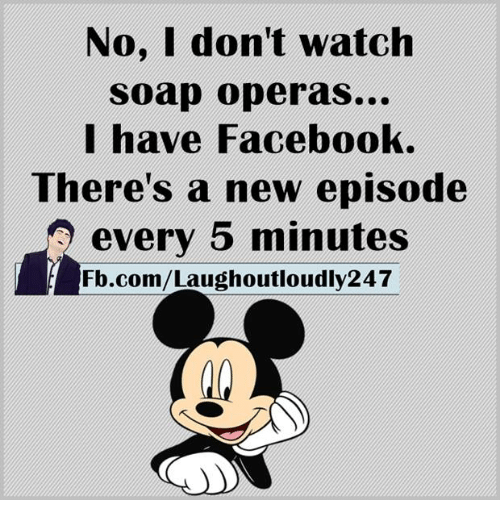 soap opera: No, I don't watch  soap operas...  I have Facebook.  There's a new episode  every 5 minutes  Fb.com/Laughoutloudly247